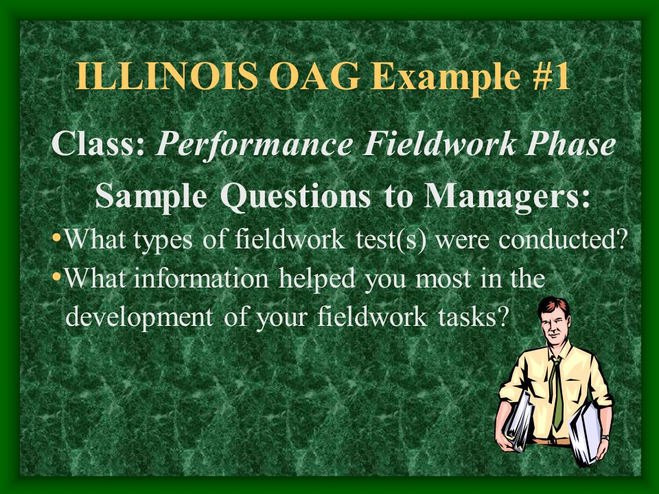ILLINOIS OAG Example #1 Class: Performance Fieldwork Phase Sample Questions to Staff: What fieldwork tasks did you find most interesting to complete.