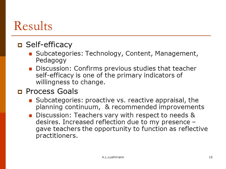 A.L.Luehmann15 Results  Self-efficacy Subcategories: Technology, Content, Management, Pedagogy Discussion: Confirms previous studies that teacher self-efficacy is one of the primary indicators of willingness to change.