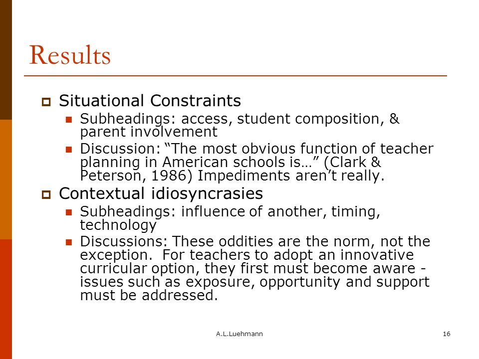 A.L.Luehmann16 Results  Situational Constraints Subheadings: access, student composition, & parent involvement Discussion: The most obvious function of teacher planning in American schools is… (Clark & Peterson, 1986) Impediments aren't really.