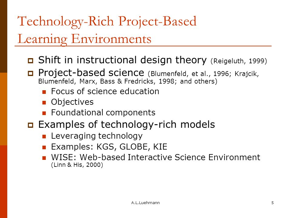 A.L.Luehmann5 Technology-Rich Project-Based Learning Environments  Shift in instructional design theory (Reigeluth, 1999)  Project-based science (Blumenfeld, et al., 1996; Krajcik, Blumenfeld, Marx, Bass & Fredricks, 1998; and others) Focus of science education Objectives Foundational components  Examples of technology-rich models Leveraging technology Examples: KGS, GLOBE, KIE WISE: Web-based Interactive Science Environment (Linn & His, 2000)