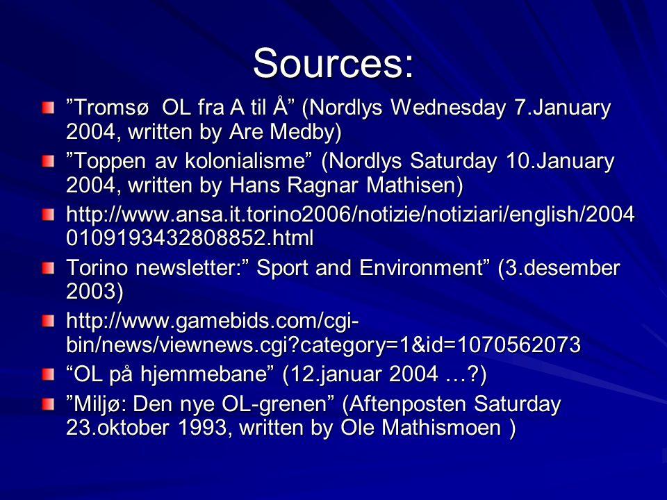 Sources: Tromsø OL fra A til Å (Nordlys Wednesday 7.January 2004, written by Are Medby) Toppen av kolonialisme (Nordlys Saturday 10.January 2004, written by Hans Ragnar Mathisen) http://www.ansa.it.torino2006/notizie/notiziari/english/2004 0109193432808852.html Torino newsletter: Sport and Environment (3.desember 2003) http://www.gamebids.com/cgi- bin/news/viewnews.cgi category=1&id=1070562073 OL på hjemmebane (12.januar 2004 … ) Miljø: Den nye OL-grenen (Aftenposten Saturday 23.oktober 1993, written by Ole Mathismoen )