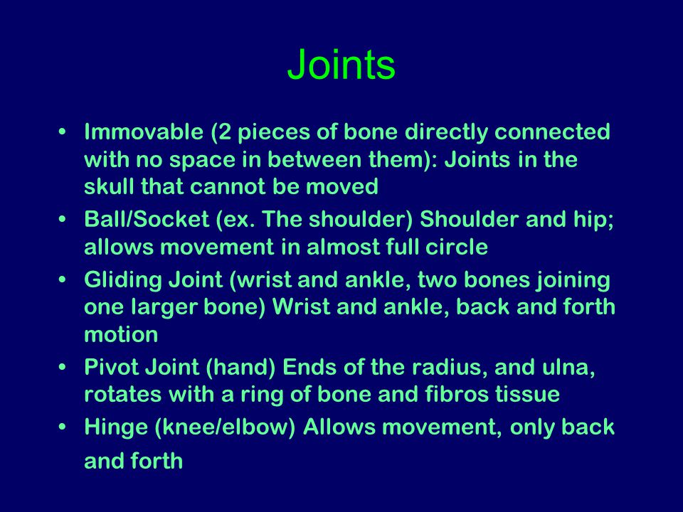 Joints Immovable (2 pieces of bone directly connected with no space in between them): Joints in the skull that cannot be moved Ball/Socket (ex.