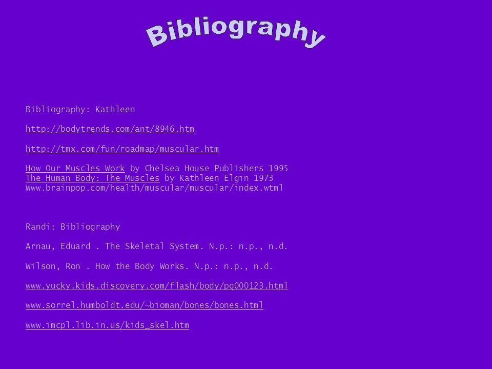 Randi: Bibliography Arnau, Eduard. The Skeletal System. N.p.: n.p., n.d. Wilson, Ron. How the Body Works. N.p.: n.p., n.d. www.yucky.kids.discovery.co