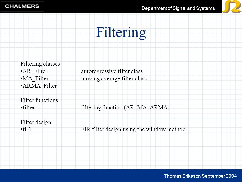 Thomas Eriksson September 2004 Department of Signal and Systems Filtering Filtering classes AR_Filter autoregressive filter class MA_Filter moving average filter class ARMA_Filter Filter functions filter filtering function (AR, MA, ARMA) Filter design fir1FIR filter design using the window method.