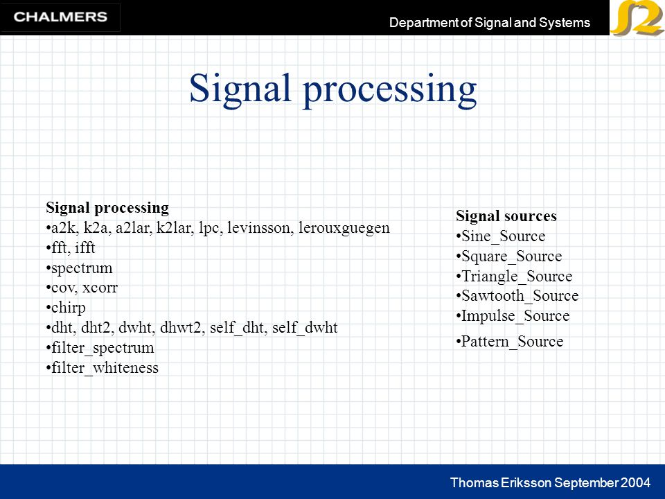 Thomas Eriksson September 2004 Department of Signal and Systems Signal processing a2k, k2a, a2lar, k2lar, lpc, levinsson, lerouxguegen fft, ifft spectrum cov, xcorr chirp dht, dht2, dwht, dhwt2, self_dht, self_dwht filter_spectrum filter_whiteness Signal sources Sine_Source Square_Source Triangle_Source Sawtooth_Source Impulse_Source Pattern_Source