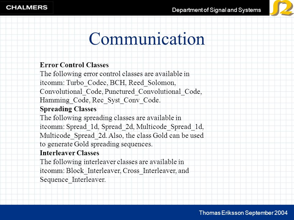 Thomas Eriksson September 2004 Department of Signal and Systems Communication Error Control Classes The following error control classes are available in itcomm: Turbo_Codec, BCH, Reed_Solomon, Convolutional_Code, Punctured_Convolutional_Code, Hamming_Code, Rec_Syst_Conv_Code.