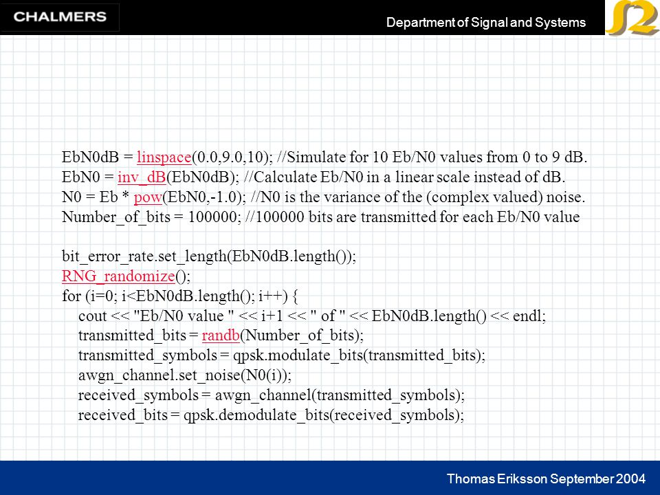 Thomas Eriksson September 2004 Department of Signal and Systems EbN0dB = linspace(0.0,9.0,10); //Simulate for 10 Eb/N0 values from 0 to 9 dB.linspace EbN0 = inv_dB(EbN0dB); //Calculate Eb/N0 in a linear scale instead of dB.inv_dB N0 = Eb * pow(EbN0,-1.0); //N0 is the variance of the (complex valued) noise.pow Number_of_bits = 100000; //100000 bits are transmitted for each Eb/N0 value bit_error_rate.set_length(EbN0dB.length()); RNG_randomizeRNG_randomize(); for (i=0; i<EbN0dB.length(); i++) { cout << Eb/N0 value << i+1 << of << EbN0dB.length() << endl; transmitted_bits = randb(Number_of_bits);randb transmitted_symbols = qpsk.modulate_bits(transmitted_bits); awgn_channel.set_noise(N0(i)); received_symbols = awgn_channel(transmitted_symbols); received_bits = qpsk.demodulate_bits(received_symbols);