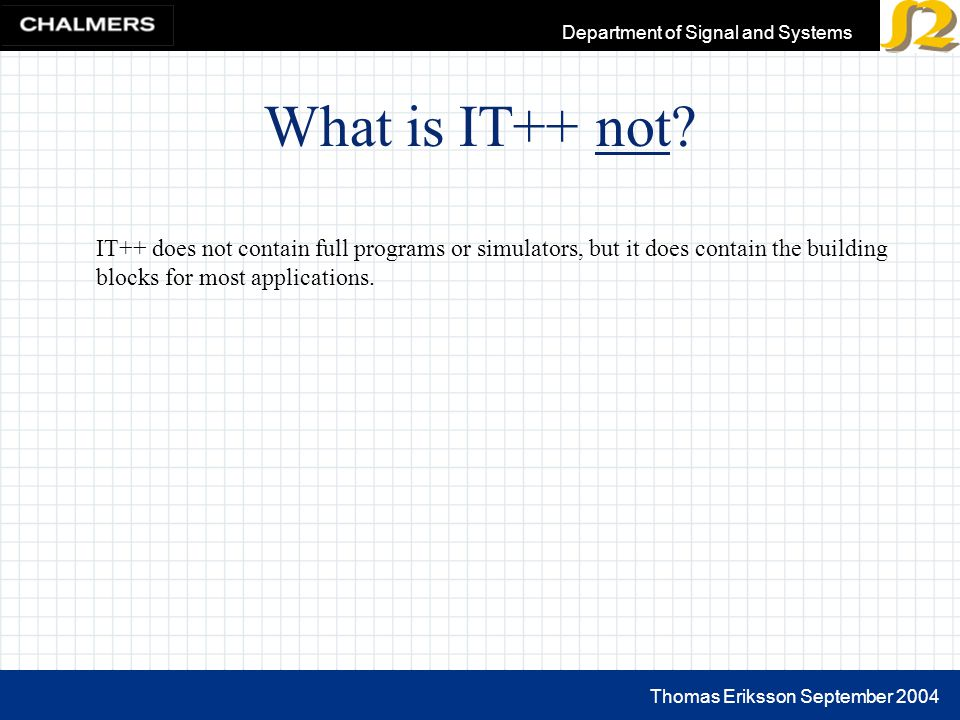 Thomas Eriksson September 2004 Department of Signal and Systems What is IT++ not.