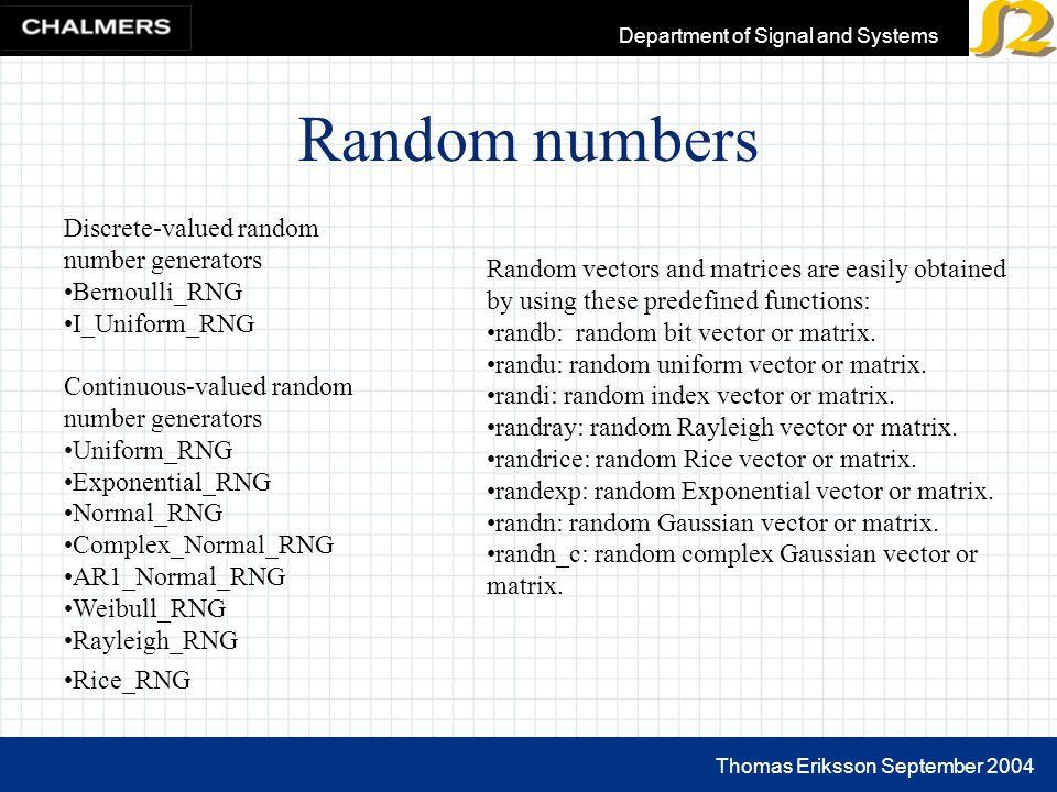 Thomas Eriksson September 2004 Department of Signal and Systems Random numbers Discrete-valued random number generators Bernoulli_RNG I_Uniform_RNG Continuous-valued random number generators Uniform_RNG Exponential_RNG Normal_RNG Complex_Normal_RNG AR1_Normal_RNG Weibull_RNG Rayleigh_RNG Rice_RNG Random vectors and matrices are easily obtained by using these predefined functions: randb: random bit vector or matrix.