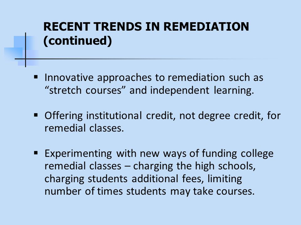 RECENT TRENDS IN REMEDIATION (continued)  Innovative approaches to remediation such as stretch courses and independent learning.
