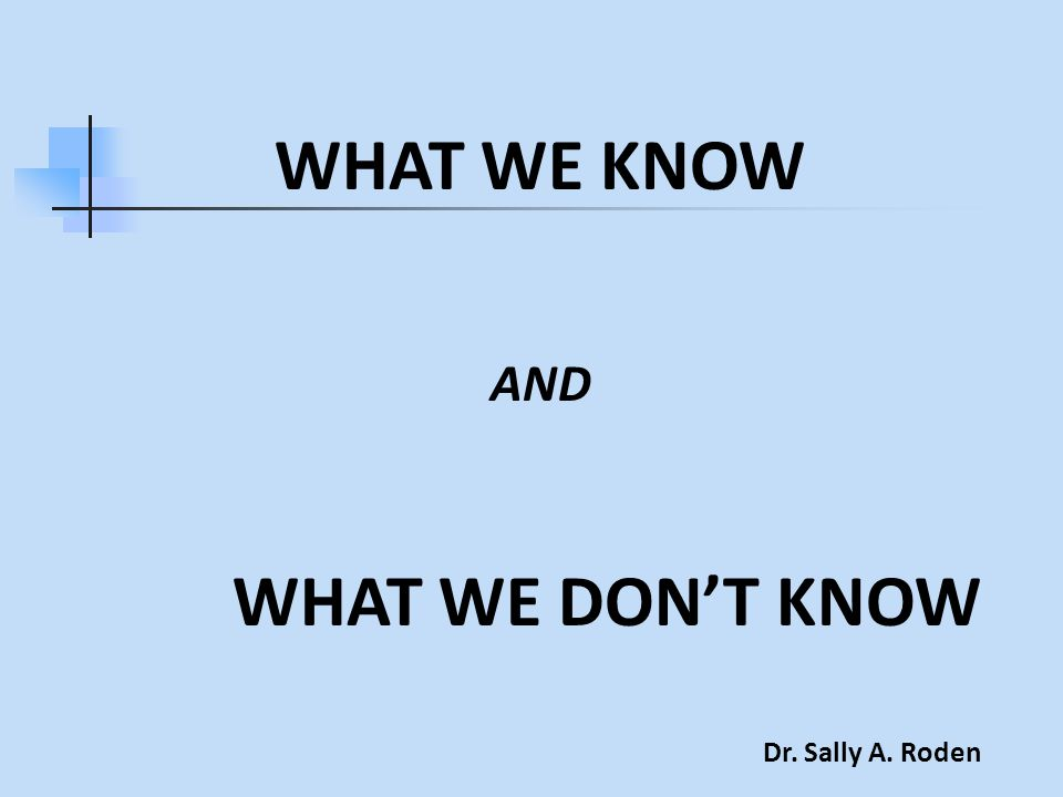 WHAT WE KNOW AND WHAT WE DON'T KNOW Dr. Sally A. Roden