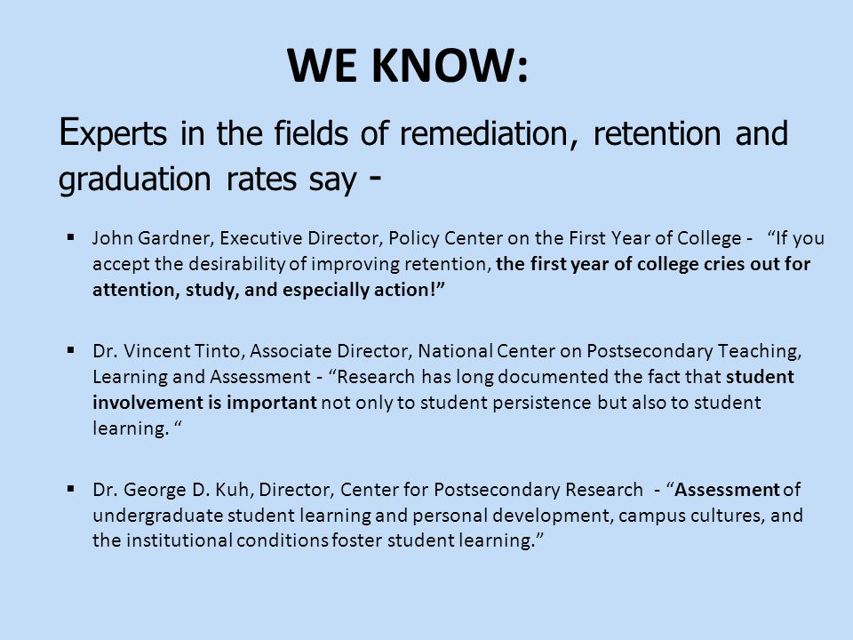 E xperts in the fields of remediation, retention and graduation rates say -  John Gardner, Executive Director, Policy Center on the First Year of College - If you accept the desirability of improving retention, the first year of college cries out for attention, study, and especially action!  Dr.