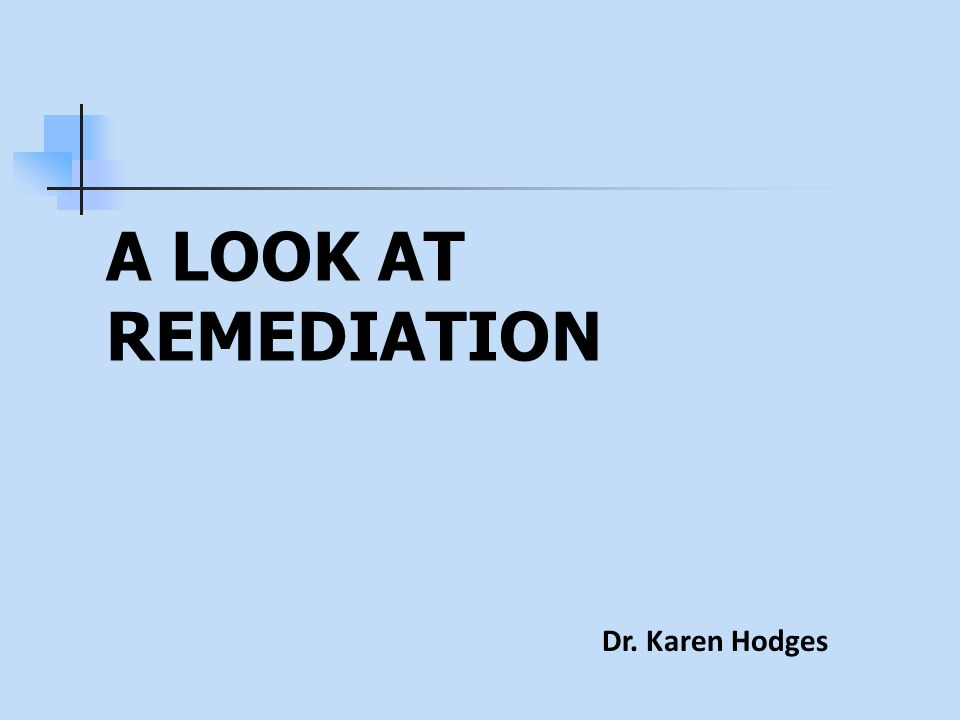 A LOOK AT REMEDIATION Dr. Karen Hodges