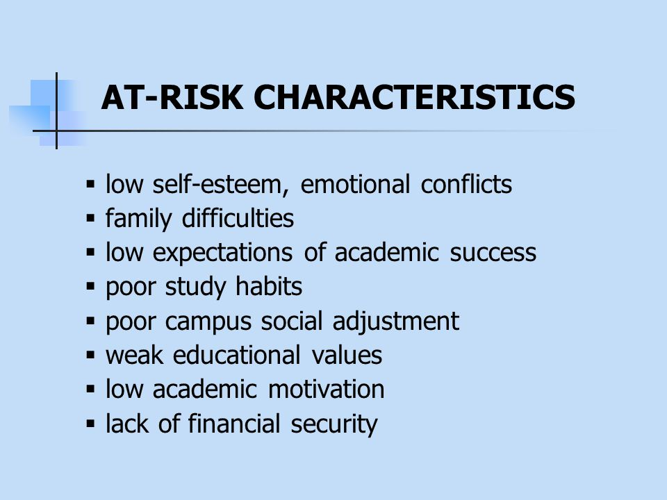  low self-esteem, emotional conflicts  family difficulties  low expectations of academic success  poor study habits  poor campus social adjustment  weak educational values  low academic motivation  lack of financial security AT-RISK CHARACTERISTICS