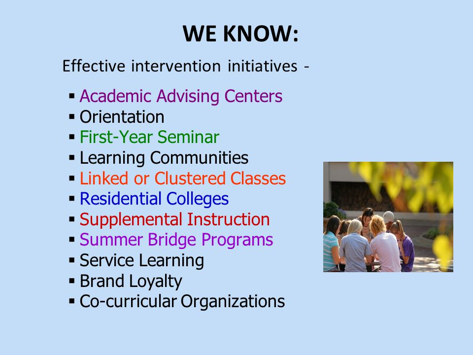 Effective intervention initiatives -  Academic Advising Centers  Orientation  First-Year Seminar  Learning Communities  Linked or Clustered Classes  Residential Colleges  Supplemental Instruction  Summer Bridge Programs  Service Learning  Brand Loyalty  Co-curricular Organizations WE KNOW: