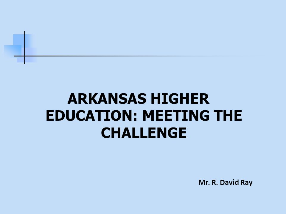 ARKANSAS HIGHER EDUCATION: MEETING THE CHALLENGE Mr. R. David Ray