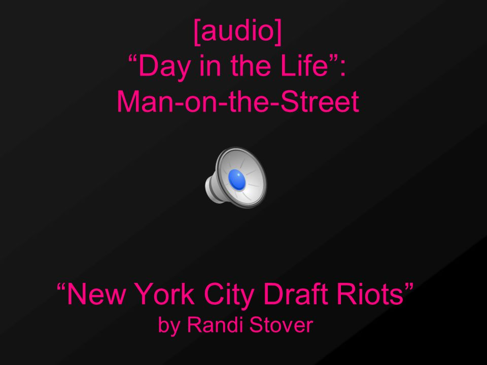 New York City Draft Riots by Randi Stover [audio] Day in the Life : Man-on-the-Street