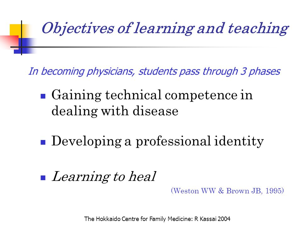 The Hokkaido Centre for Family Medicine: R Kassai 2004 Objectives of learning and teaching Gaining technical competence in dealing with disease Develo