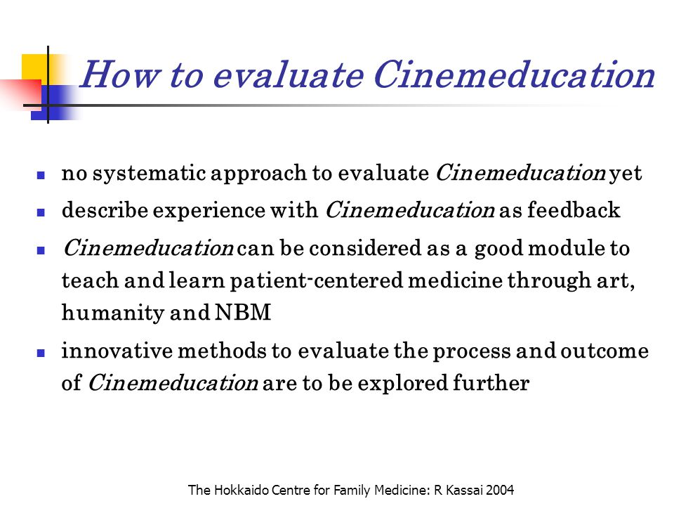 The Hokkaido Centre for Family Medicine: R Kassai 2004 How to evaluate Cinemeducation no systematic approach to evaluate Cinemeducation yet describe e