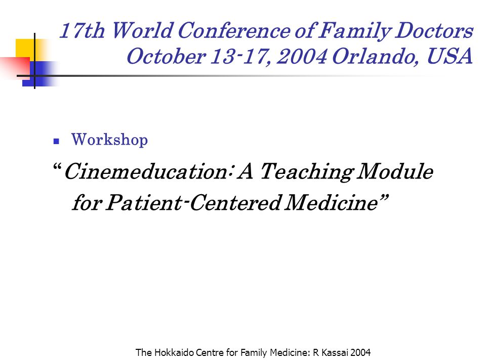 "The Hokkaido Centre for Family Medicine: R Kassai 2004 17th World Conference of Family Doctors October 13-17, 2004 Orlando, USA Workshop ""Cinemeducati"