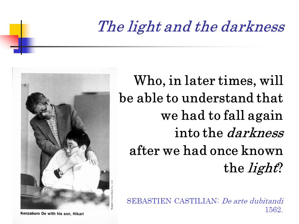 Who, in later times, will be able to understand that we had to fall again into the darkness after we had once known the light? SEBASTIEN CASTILIAN: De