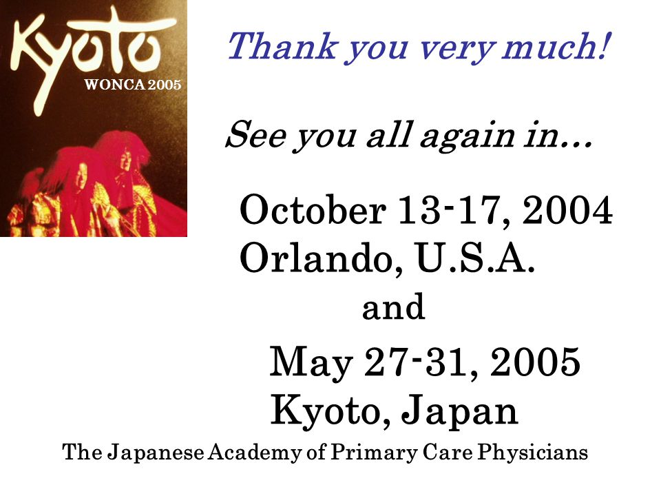 The Japanese Academy of Primary Care Physicians WONCA 2005 Thank you very much! See you all again in… October 13-17, 2004 Orlando, U.S.A. and May 27-3