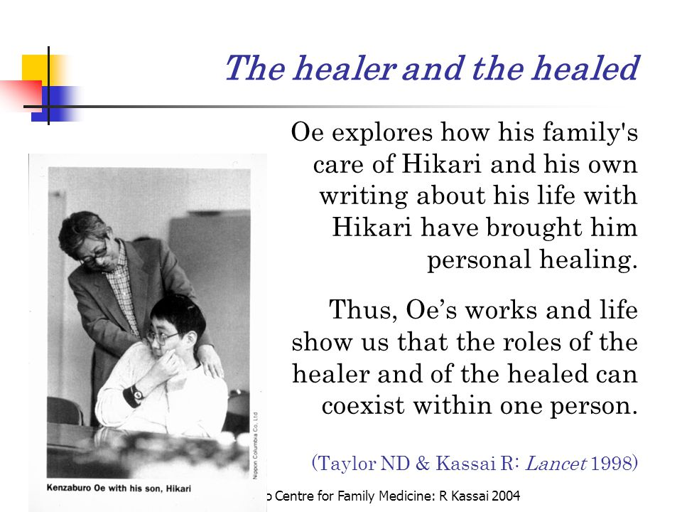 The Hokkaido Centre for Family Medicine: R Kassai 2004 The healer and the healed Oe explores how his family's care of Hikari and his own writing about