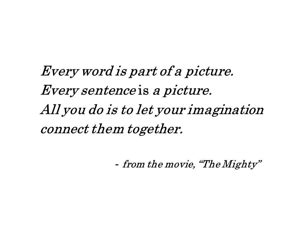 "Every word is part of a picture. Every sentence is a picture. All you do is to let your imagination connect them together. - from the movie, ""The Migh"