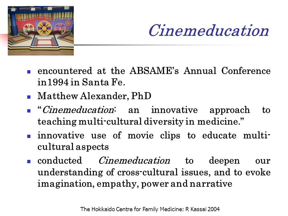 The Hokkaido Centre for Family Medicine: R Kassai 2004 Cinemeducation encountered at the ABSAME's Annual Conference in1994 in Santa Fe. Matthew Alexan