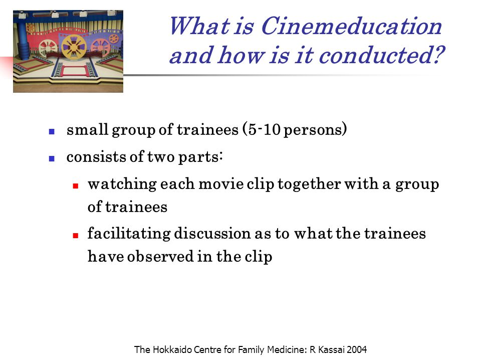 The Hokkaido Centre for Family Medicine: R Kassai 2004 What is Cinemeducation and how is it conducted? small group of trainees (5-10 persons) consists