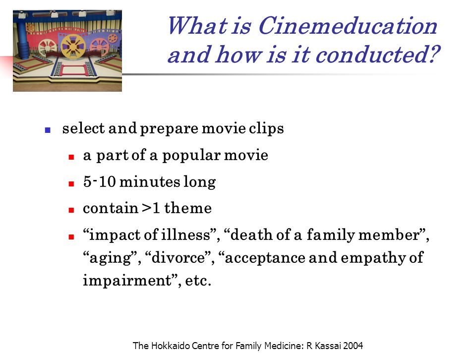 The Hokkaido Centre for Family Medicine: R Kassai 2004 What is Cinemeducation and how is it conducted? select and prepare movie clips a part of a popu