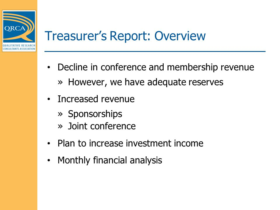 Treasurer's Report: Overview Decline in conference and membership revenue »However, we have adequate reserves Increased revenue »Sponsorships »Joint conference Plan to increase investment income Monthly financial analysis