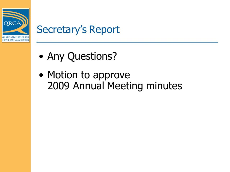 Secretary's Report Any Questions? Motion to approve 2009 Annual Meeting minutes