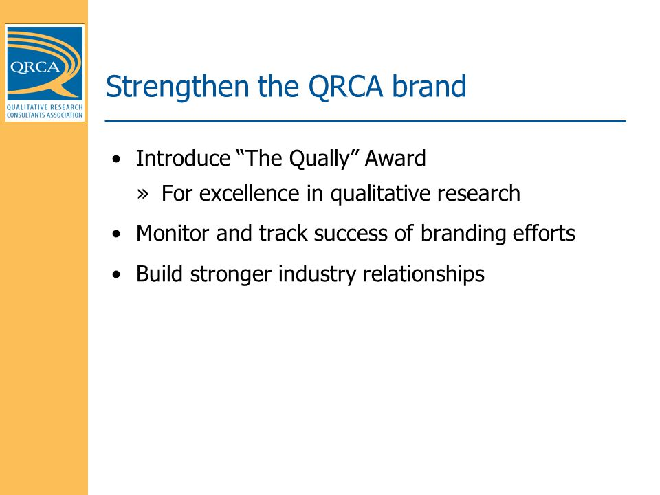 Introduce The Qually Award »For excellence in qualitative research Monitor and track success of branding efforts Build stronger industry relationships Strengthen the QRCA brand