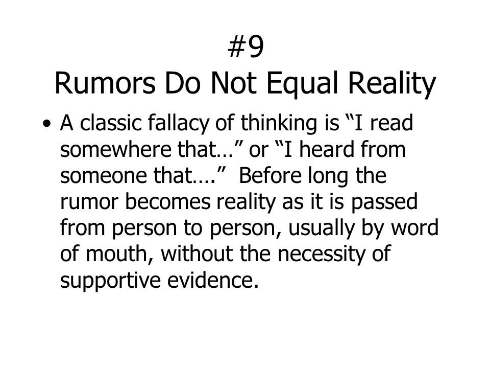"#9 Rumors Do Not Equal Reality A classic fallacy of thinking is ""I read somewhere that…"" or ""I heard from someone that…."" Before long the rumor become"