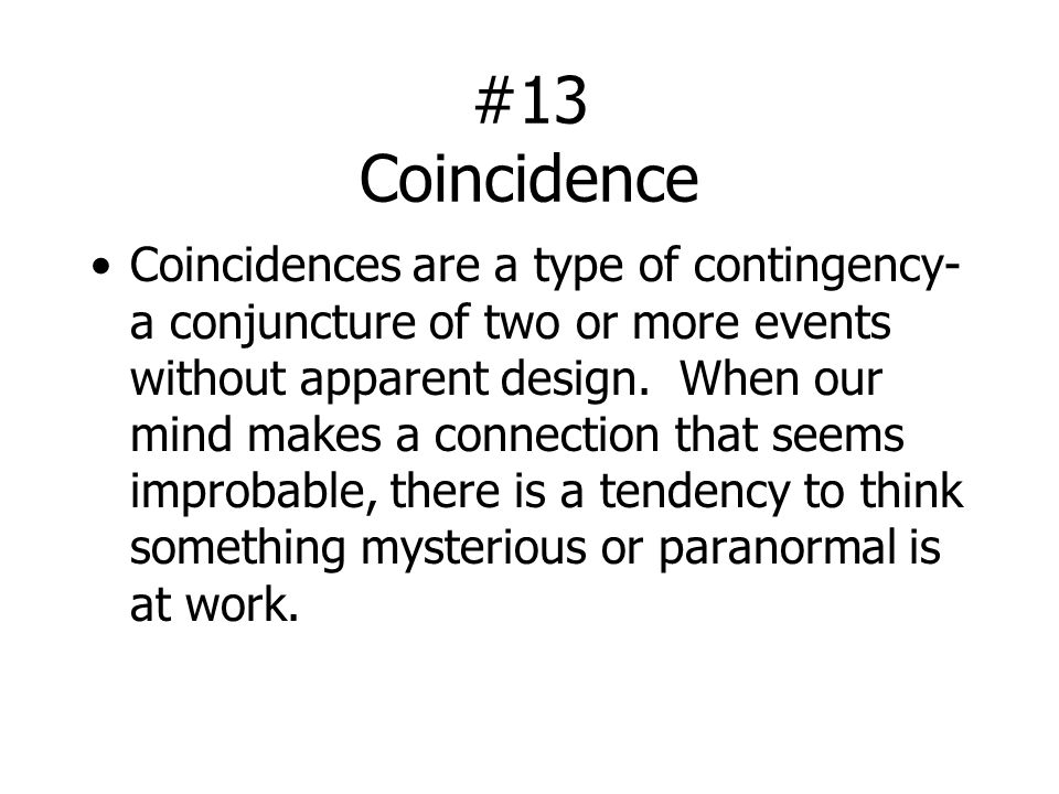 #13 Coincidence Coincidences are a type of contingency- a conjuncture of two or more events without apparent design. When our mind makes a connection