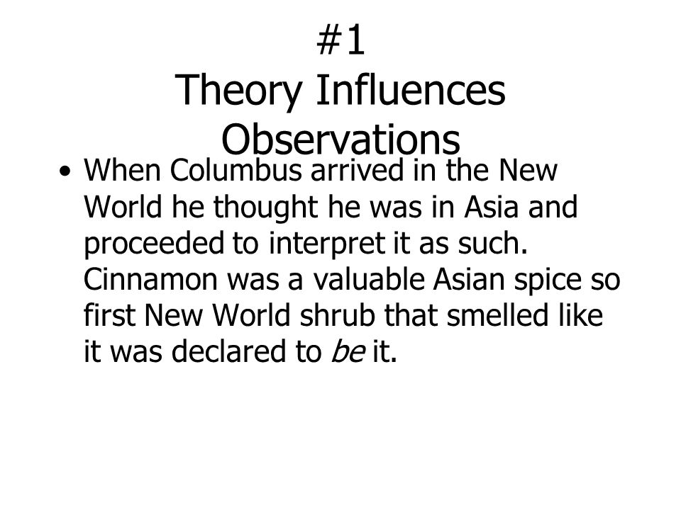 #1 Theory Influences Observations When Columbus arrived in the New World he thought he was in Asia and proceeded to interpret it as such.