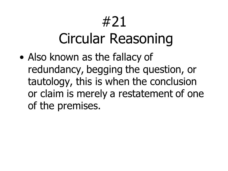 #21 Circular Reasoning Also known as the fallacy of redundancy, begging the question, or tautology, this is when the conclusion or claim is merely a restatement of one of the premises.