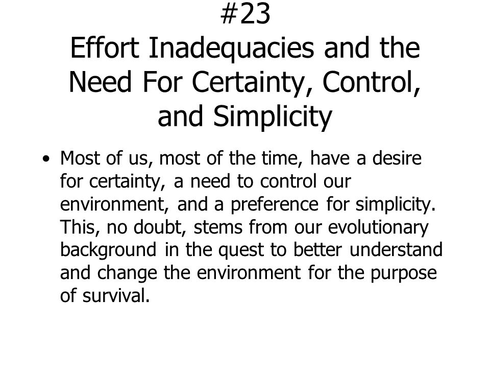 #23 Effort Inadequacies and the Need For Certainty, Control, and Simplicity Most of us, most of the time, have a desire for certainty, a need to control our environment, and a preference for simplicity.