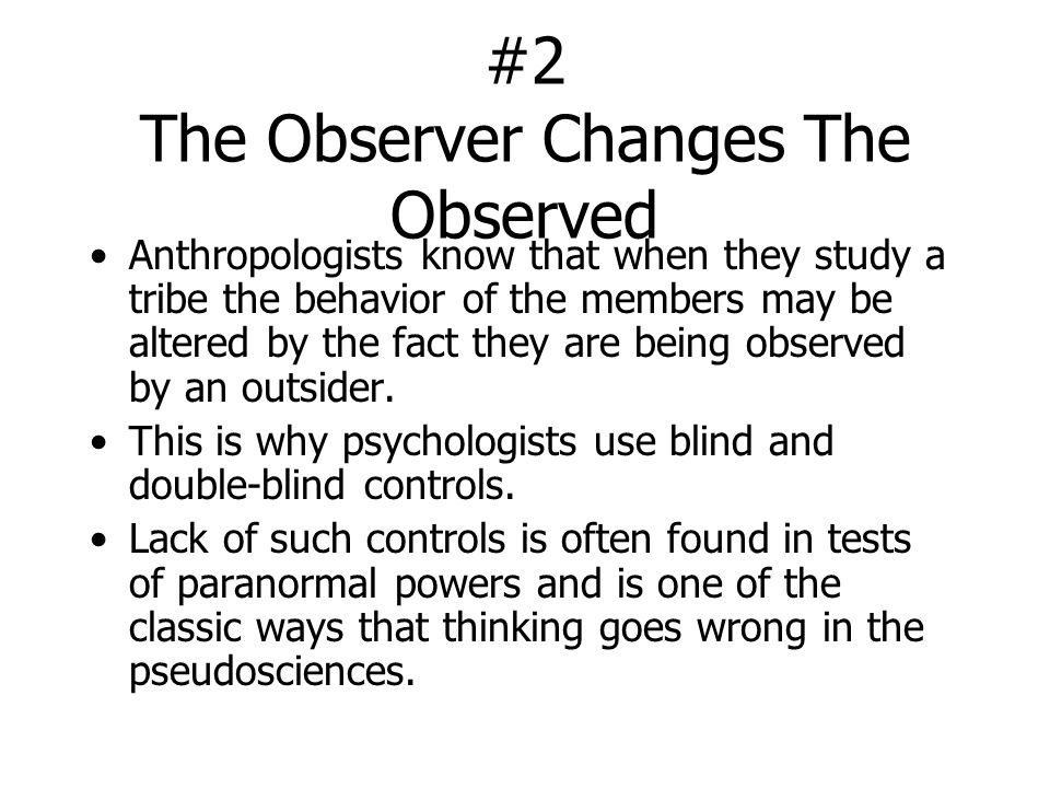 #2 The Observer Changes The Observed Anthropologists know that when they study a tribe the behavior of the members may be altered by the fact they are being observed by an outsider.