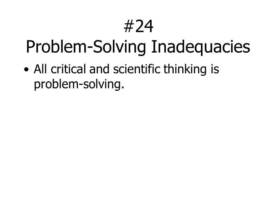 #24 Problem-Solving Inadequacies All critical and scientific thinking is problem-solving.