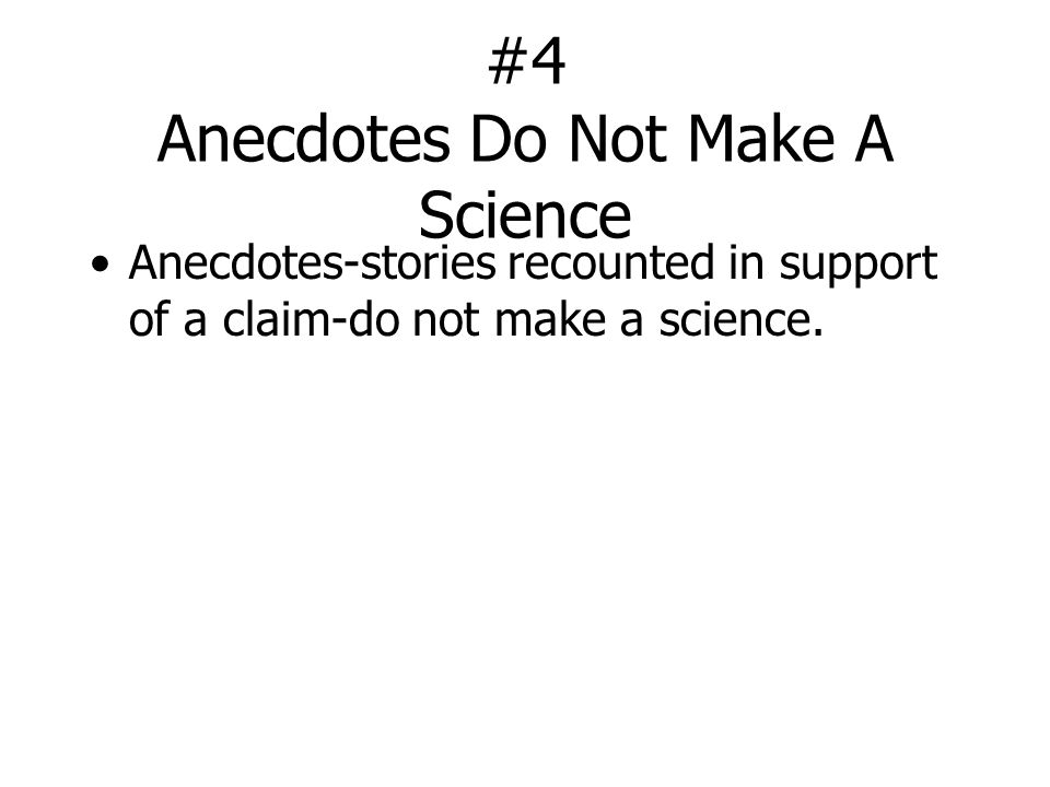 #4 Anecdotes Do Not Make A Science Anecdotes-stories recounted in support of a claim-do not make a science.