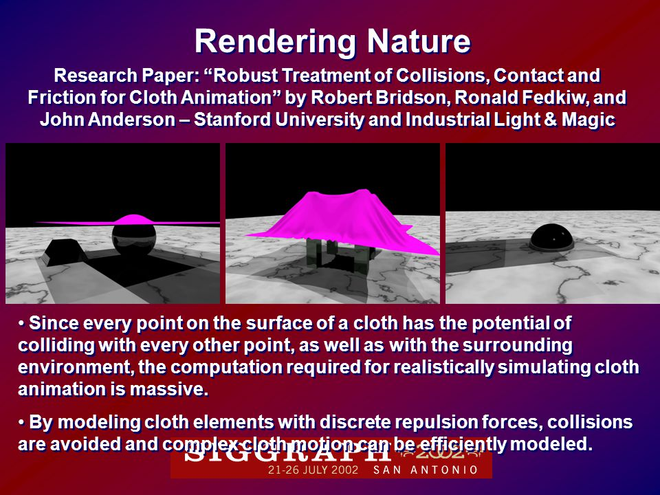 Research Paper: Robust Treatment of Collisions, Contact and Friction for Cloth Animation by Robert Bridson, Ronald Fedkiw, and John Anderson – Stanford University and Industrial Light & Magic Research Paper: Robust Treatment of Collisions, Contact and Friction for Cloth Animation by Robert Bridson, Ronald Fedkiw, and John Anderson – Stanford University and Industrial Light & Magic Rendering Nature Since every point on the surface of a cloth has the potential of colliding with every other point, as well as with the surrounding environment, the computation required for realistically simulating cloth animation is massive.