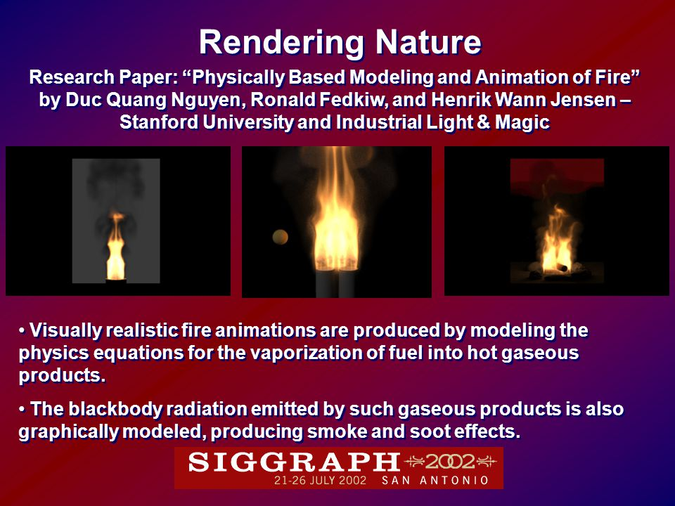 Research Paper: Physically Based Modeling and Animation of Fire by Duc Quang Nguyen, Ronald Fedkiw, and Henrik Wann Jensen – Stanford University and Industrial Light & Magic Research Paper: Physically Based Modeling and Animation of Fire by Duc Quang Nguyen, Ronald Fedkiw, and Henrik Wann Jensen – Stanford University and Industrial Light & Magic Rendering Nature Visually realistic fire animations are produced by modeling the physics equations for the vaporization of fuel into hot gaseous products.