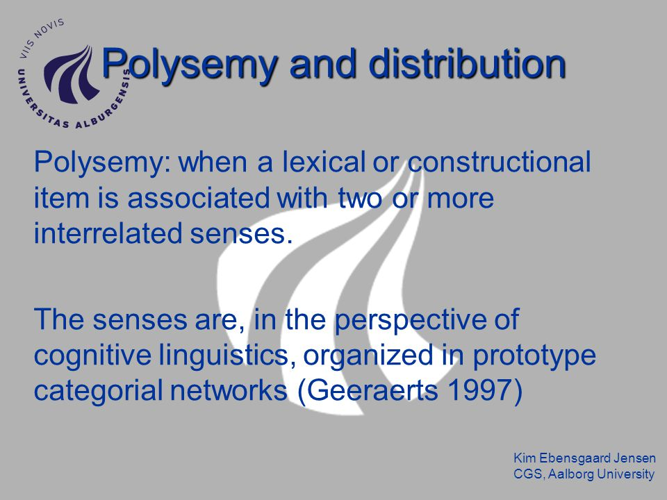 Kim Ebensgaard Jensen CGS, Aalborg University Polysemy and distribution Polysemy: when a lexical or constructional item is associated with two or more