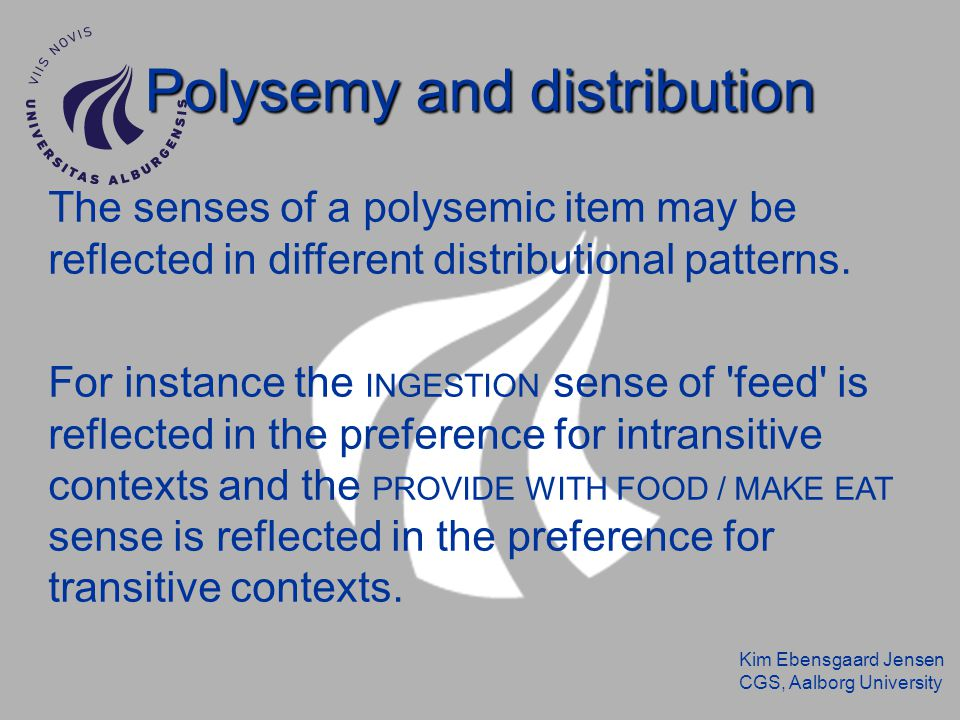 Kim Ebensgaard Jensen CGS, Aalborg University Polysemy and distribution The senses of a polysemic item may be reflected in different distributional patterns.