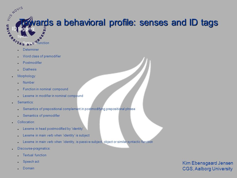 Kim Ebensgaard Jensen CGS, Aalborg University Towards a behavioral profile: senses and ID tags ID tagging: Syntax: Syntactic function Determiner Word