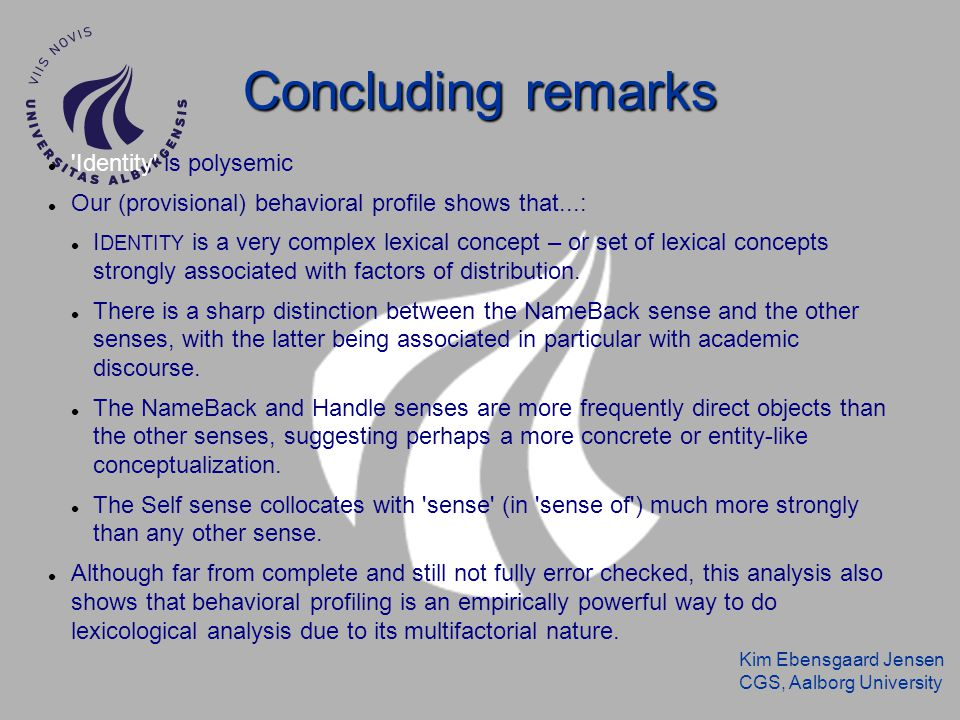 Kim Ebensgaard Jensen CGS, Aalborg University Concluding remarks Identity is polysemic Our (provisional) behavioral profile shows that...: I DENTITY is a very complex lexical concept – or set of lexical concepts strongly associated with factors of distribution.