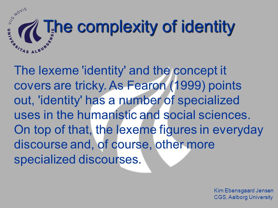 Kim Ebensgaard Jensen CGS, Aalborg University The complexity of identity The lexeme 'identity' and the concept it covers are tricky. As Fearon (1999)