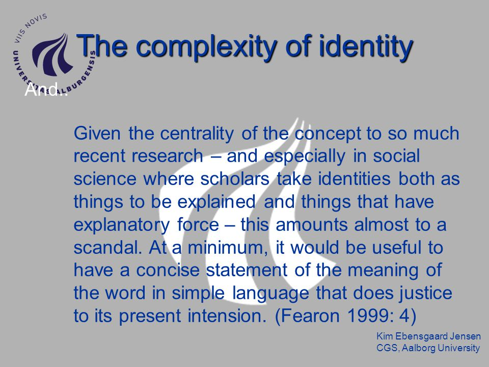 Kim Ebensgaard Jensen CGS, Aalborg University The complexity of identiy Identity is simply caught in the reality of language.